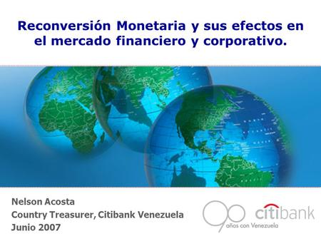 Nelson Acosta Country Treasurer, Citibank Venezuela Junio 2007 Reconversión Monetaria y sus efectos en el mercado financiero y corporativo.