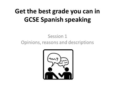 Get the best grade you can in GCSE Spanish speaking Session 1 Opinions, reasons and descriptions.