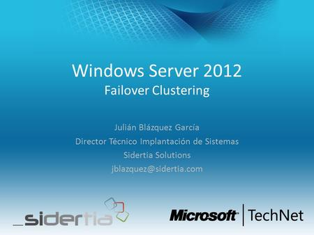 Windows Server 2012 Failover Clustering Julián Blázquez García Director Técnico Implantación de Sistemas Sidertia Solutions