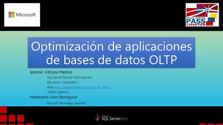 Optimización de aplicaciones de bases de datos OLTP Speaker: Edinson Medina SQL Server Premier Field Engineer Microsoft Corporation Blog: