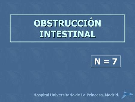 OBSTRUCCIÓN INTESTINAL Hospital Universitario de La Princesa. Madrid. N = 7.
