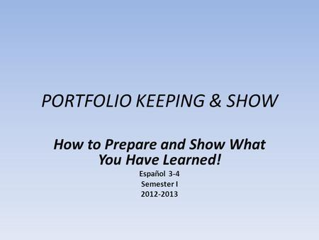 PORTFOLIO KEEPING & SHOW How to Prepare and Show What You Have Learned! Español 3-4 Semester I 2012-2013.