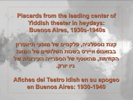 Placards from the leading center of Yiddish theater in heydays: Buenos Aires, 1930s-1940s Buenos Aires, 1930s-1940s קצת נוסטלגיה, פלקטים של מופעי תיאטרון