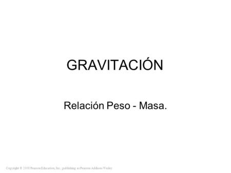 Copyright © 2008 Pearson Education, Inc., publishing as Pearson Addison-Wesley GRAVITACIÓN Relación Peso - Masa.