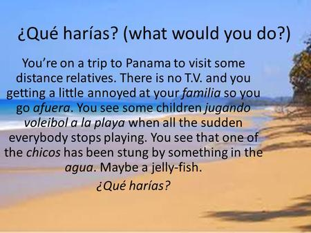 ¿Qué harías? (what would you do?) Youre on a trip to Panama to visit some distance relatives. There is no T.V. and you getting a little annoyed at your.
