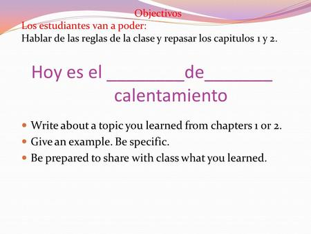 Hoy es el ________de_______ calentamiento Write about a topic you learned from chapters 1 or 2. Give an example. Be specific. Be prepared to share with.