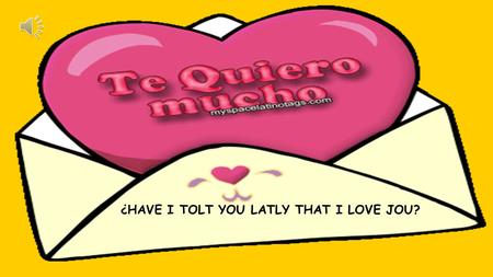 ¿HAVE I TOLT YOU LATLY THAT I LOVE JOU? ¿TE HE DICHO ULTIMAMENTE QUE TE QUIERO? ?