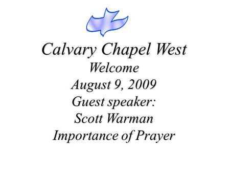 Calvary Chapel West Welcome August 9, 2009 Guest speaker: Scott Warman Importance of Prayer.