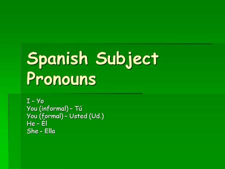 Spanish Subject Pronouns I – Yo You (informal) – Tú You (formal) – Usted (Ud.) He – Él She - Ella.