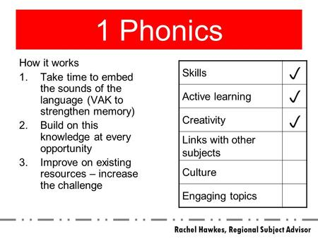 1 Phonics How it works 1.Take time to embed the sounds of the language (VAK to strengthen memory) 2.Build on this knowledge at every opportunity 3.Improve.