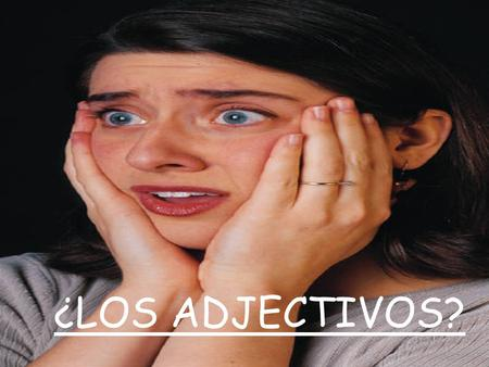 ¿LOS ADJECTIVOS? SO… whats an ADJECTIVO? Los adjectivos son palabras que describen o modifican un sustantivo. (una persona, lugar, cosa, o idea). ADJECTIVES.
