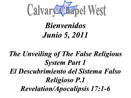 Bienvenidos Junio 5, 2011 The Unveiling of The False Religious System Part 1 El Descubrimiento del Sistema Falso Religioso P.1 Revelation/Apocalipsis 17:1-6.