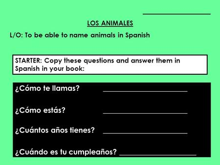____________________ LOS ANIMALES L/O: To be able to name animals in Spanish ¿Cómo te llamas? _______________________ ¿Cómo estás? _______________________.