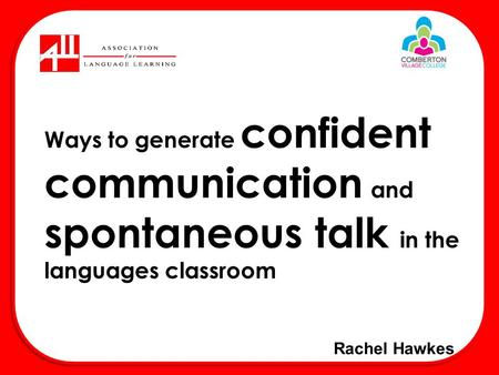 Rachel Hawkes Ways to generate confident communication and spontaneous talk in the languages classroom.