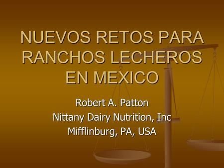 Robert A. Patton Nittany Dairy Nutrition, Inc Mifflinburg, PA, USA NUEVOS RETOS PARA RANCHOS LECHEROS EN MEXICO.