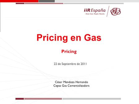 1 Pricing en Gas Pricing 22 de Septiembre de 2011 César Mendoza Hernando Cepsa Gas Comercializadora.