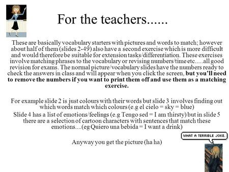 For the teachers...... These are basically vocabulary starters with pictures and words to match; however about half of them (slides 2-49) also have a second.