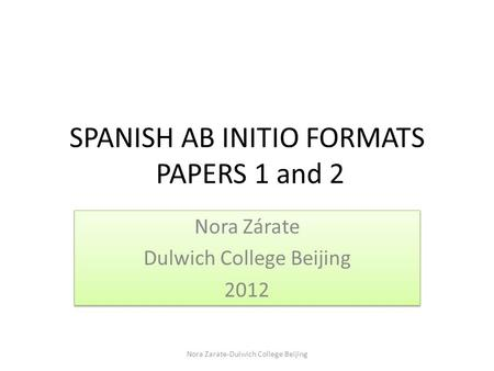 SPANISH AB INITIO FORMATS PAPERS 1 and 2 Nora Zárate Dulwich College Beijing 2012 Nora Zárate Dulwich College Beijing 2012 Nora Zarate-Dulwich College.