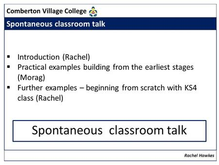 Comberton Village College Spontaneous classroom talk Introduction (Rachel) Practical examples building from the earliest stages (Morag) Further examples.