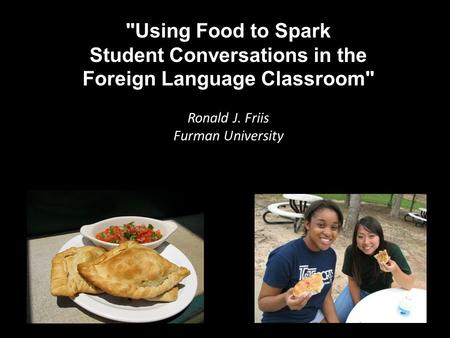 Using Food to Spark Student Conversations in the Foreign Language Classroom Ronald J. Friis Furman University.