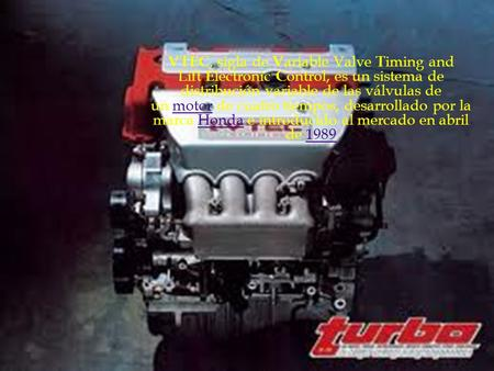 Motores v-tec VTEC, sigla de Variable Valve Timing and Lift Electronic Control, es un sistema de distribución variable de las válvulas de un motor de cuatro.