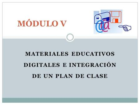 MATERIALES EDUCATIVOS DIGITALES E INTEGRACIÓN DE UN PLAN DE CLASE MÓDULO V.