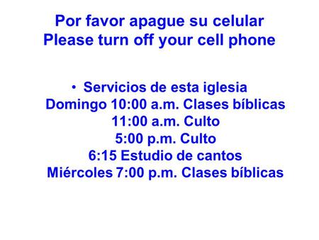 Por favor apague su celular Please turn off your cell phone Servicios de esta iglesia Domingo 10:00 a.m. Clases bíblicas 11:00 a.m. Culto 5:00 p.m. Culto.