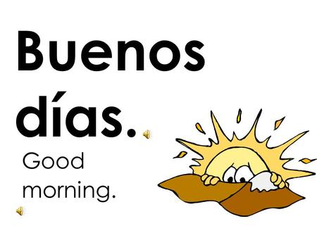 Buenos días. Good morning..