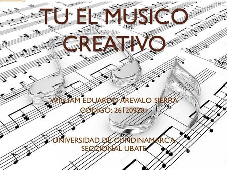 TU EL MUSICO CREATIVO WILLIAM EDUARDO AREVALO SIERRA CODIGO: