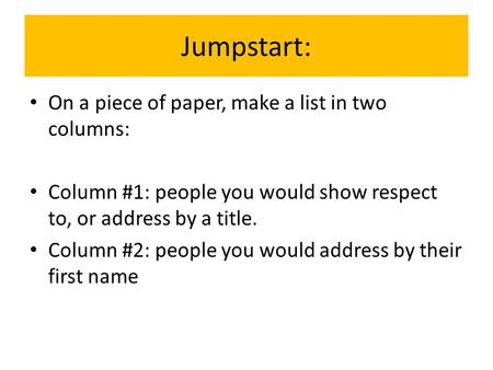 Jumpstart: On a piece of paper, make a list in two columns: Column #1: people you would show respect to, or address by a title. Column #2: people you would.