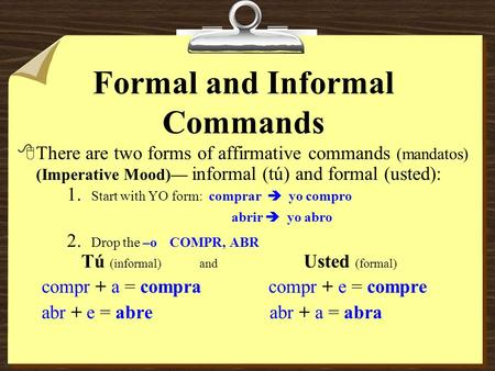 Formal and Informal Commands 8There are two forms of affirmative commands (mandatos) (Imperative Mood) informal (tú) and formal (usted): 1. Start with.