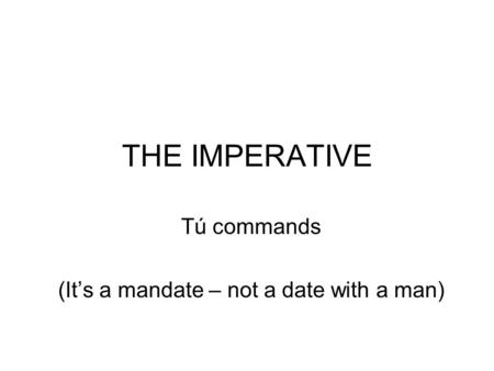 THE IMPERATIVE Tú commands (Its a mandate – not a date with a man)