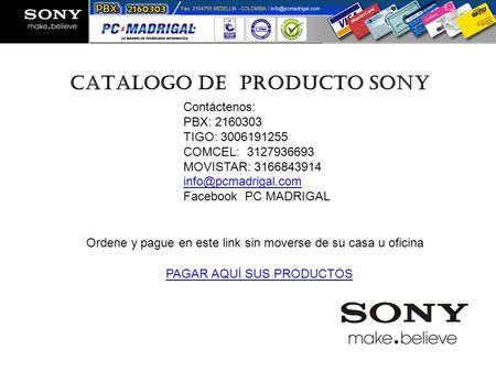 CATALOGO DE PRODUCTO SONY Colombia Contáctenos: PBX: 2160303 TIGO: 3006191255 COMCEL: 3127936693 MOVISTAR: 3166843914 Facebook PC MADRIGAL.