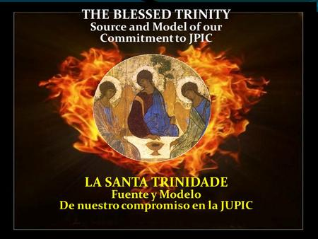 THE BLESSED TRINITY Source and Model of our Commitment to JPIC LA SANTA TRINIDADE Fuente y Modelo De nuestro compromiso en la JUPIC.
