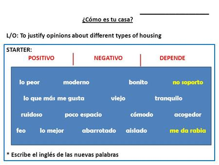 _____________________ ¿Cómo es tu casa? L/O: To justify opinions about different types of housing STARTER: POSITIVONEGATIVODEPENDE * Escribe el inglés.