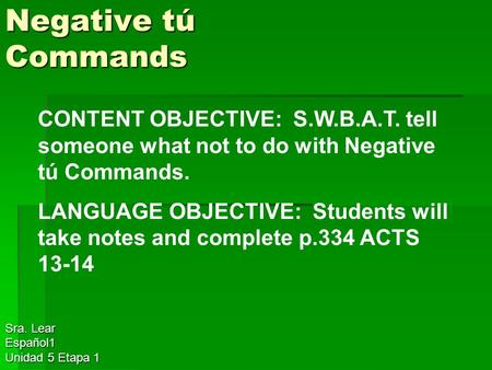 Negative tú Commands Sra. Lear Español1 Unidad 5 Etapa 1 CONTENT OBJECTIVE: S.W.B.A.T. tell someone what not to do with Negative tú Commands. LANGUAGE.