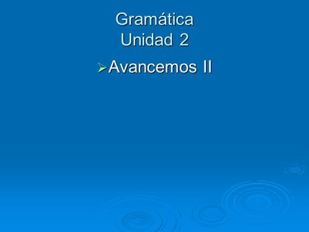 Gramática Unidad 2 Avancemos II Avancemos II. Adverbs(adverbios): tell when, where, how, how long, or how much. Many end in -ly in English. (p. 94) In.