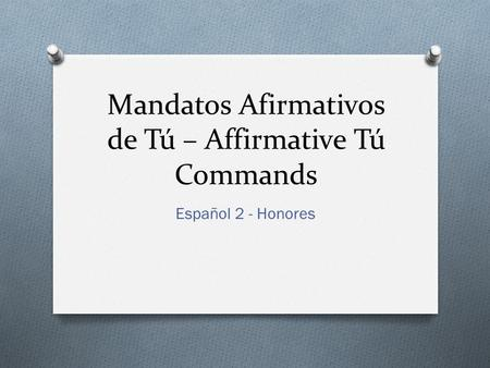 Mandatos Afirmativos de Tú – Affirmative Tú Commands