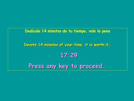 Dedícale 14 minutos de tu tiempo, vale la pena Devote 14 minutes of your time, it is worth it… 17:31 17:3117:3117:3117:3117:31 Press any key to proceed…