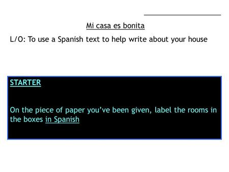 ___________________ Mi casa es bonita L/O: To use a Spanish text to help write about your house STARTER On the piece of paper youve been given, label the.