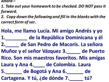 Ahora – 1. Take out your homework to be checked. DO NOT pass it forward. 2. Copy down the following and fill in the blanks with the correct form of ser.