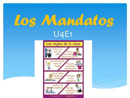 Los Mandatos U4E1. ¿Cuál es la diferencia? A. -You are listening -You are eating dinner -You are writing B. -Listen! -Eat dinner! -Write! Grupo B = mandatos.
