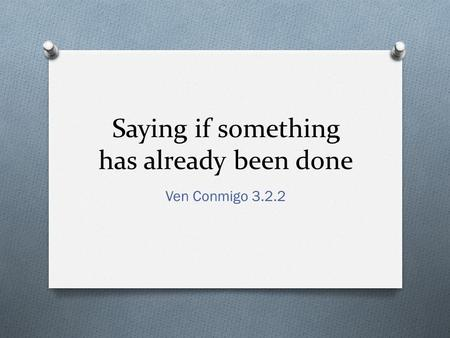 Saying if something has already been done Ven Conmigo 3.2.2.