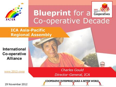 1 29 www.2012.coop International Co-operative Alliance ICA Asia-Pacific Regional Assembly Charles Gould Director-General, ICA 29 November 2012.