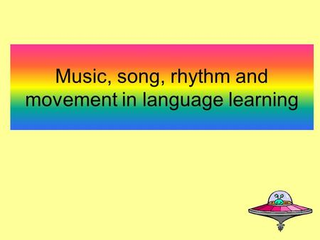 Music, song, rhythm and movement in language learning.