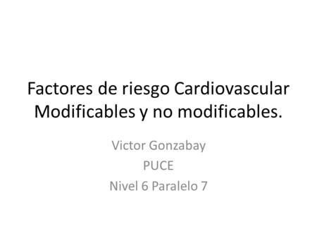 Factores de riesgo Cardiovascular Modificables y no modificables. Victor Gonzabay PUCE Nivel 6 Paralelo 7.