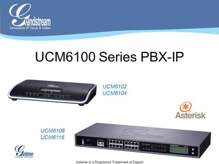 UCM6100 Series PBX-IP UCM6102 UCM6104 UCM6108 UCM6116 Asterisk is a Registered Trademark of Digium.