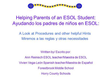 Helping Parents of an ESOL Student: Ayudando los padres de niños en ESOL: A Look at Procedures and other helpful Hints Miremos a las reglas y otras necessitades.