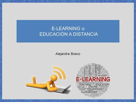 E-LEARNING o EDUCACIÓN A DISTANCIA Alejandra Bosco.
