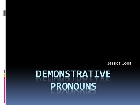 Jessica Coria. Demonstrative Pronouns The four demonstrative pronouns are this, that, these, those. A demonstrative pronoun identifies and specifies a.